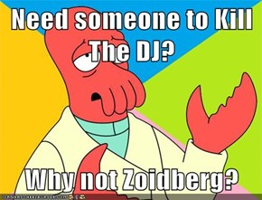 Need someone to Kill The DJ?  Why not Zoidberg?