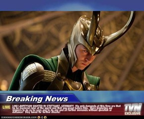 Breaking News - LOKI LAUFEYSON SIGHTED IN STUTTGART, GERMANY!  His only demands at this time are that he be declared ruler of the world and that you kneel before him.  Were imploring our viewers to do as he says and to do any and all further demands witho