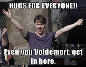 HUGS FOR EVERYONE!!  Even you Voldemort, get in here.