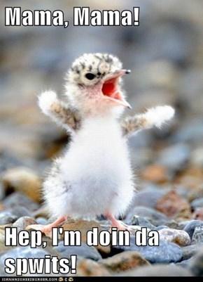 Mama, Mama!  Hep, I'm doin da spwits!