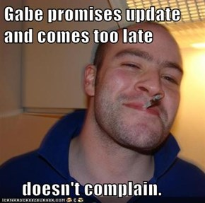 Gabe promises update and comes too late       doesn't complain.