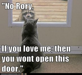 """No Rory,  If you love me, then you wont open this door."""