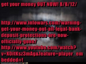 get your money OUT NOW! 8/8/12/ http://www.infowars.com/warning-get-your-money-out-all-legal-bank-deposit-protections-are-now-officially-gone/ http://www.youtube.com/watch?v=X0itKsz3mAg&feature=player_embedded#!