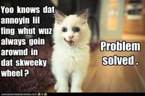 Yoo  knows  dat  annoyin  lil   fing  whut  wuz  always  goin  arownd  in   dat  skweeky  wheel ?