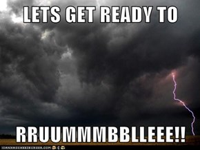 LETS GET READY TO   RRUUMMMBBLLEEE!!