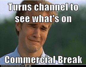 Turns channel to see what's on  Commercial Break