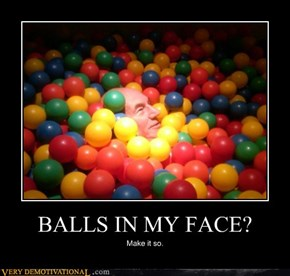 BALLS IN MY FACE?