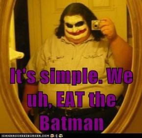 It's simple. We uh, EAT the Batman