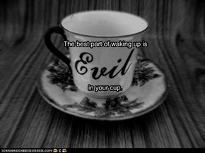 The best part of waking up is Evil in your cup.