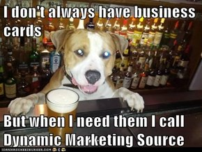 I don't always have business cards  But when I need them I call Dynamic Marketing Source
