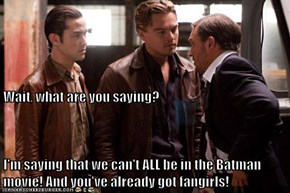 Wait, what are you saying? I'm saying that we can't ALL be in the Batman movie! And you've already got fangirls!