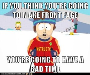 IF YOU THINK YOU'RE GOING TO MAKE FRONTPAGE  YOU'RE GOING TO HAVE A BAD TIME