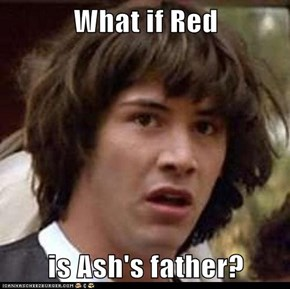 What if Red  is Ash's father?