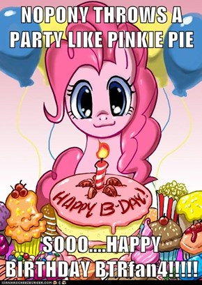 NOPONY THROWS A PARTY LIKE PINKIE PIE  SOOO....HAPPY BIRTHDAY BTRfan4!!!!!