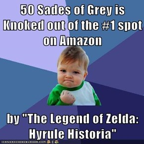 "50 Sades of Grey is Knoked out of the #1 spot on Amazon  by ""The Legend of Zelda: Hyrule Historia"""