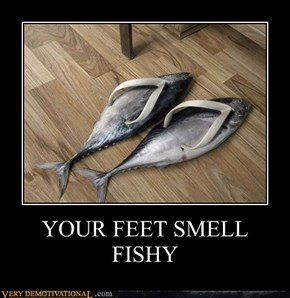 YOUR FEET SMELL FISHY