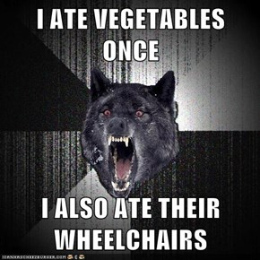 I ATE VEGETABLES ONCE  I ALSO ATE THEIR WHEELCHAIRS