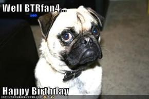 Well BTRfan4...  Happy Birthday
