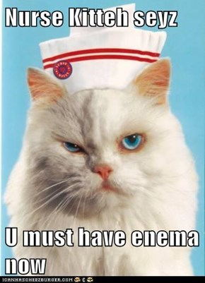 Nurse Kitteh seyz  U must have enema now