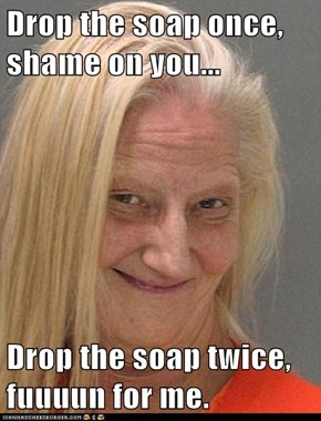 Drop the soap once, shame on you...  Drop the soap twice, fuuuun for me.