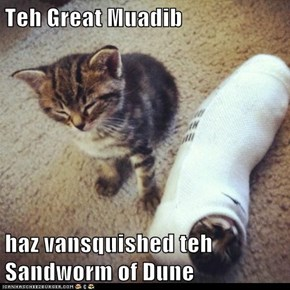 Teh Great Muadib   haz vansquished teh Sandworm of Dune