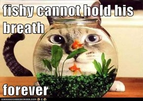fishy cannot hold his breath  forever