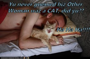 Yu never guessed hiz Other Woman waz a CAT, did yu??  Ha Ha Ha!!!!
