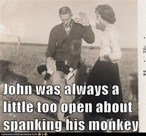John was always a little too open about spanking his monkey