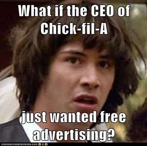 What if the CEO of Chick-fil-A  just wanted free advertising?