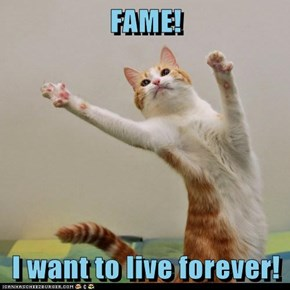 FAME!  I want to live forever!