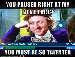 YOU PAUSED RIGHT AT MY MEME FACE?   YOU MUST BE SO TALENTED