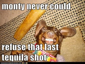 monty never could   refuse that last tequila shot