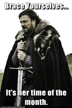 Brace Yourselves...  It's her time of the month.