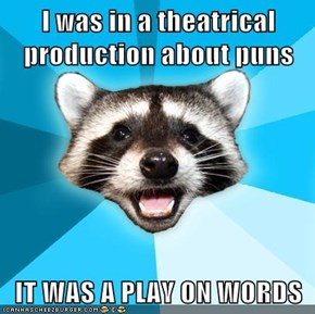 I was in a theatrical production about puns  IT WAS A PLAY ON WORDS