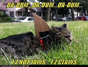 DA-DUM...DA-DUM...DA-DUM...  I'Z NOT JAWS... I'Z CLAWS.