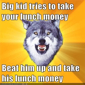Big kid tries to take your lunch money  Beat him up and take his lunch money