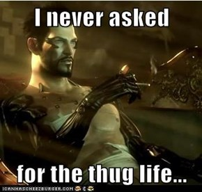 I never asked  for the thug life...