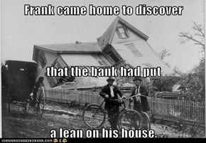 Frank came home to discover that the bank had put a lean on his house.