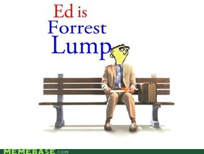 Ed Is forest Gump.