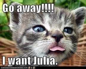Go away!!!!  I want Julia.