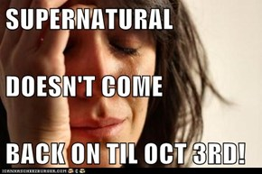 SUPERNATURAL  DOESN'T COME BACK ON TIL OCT 3RD!
