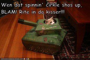 Wen dat spinnin' cirkle shos up, BLAM! Rite in da kisser!!!