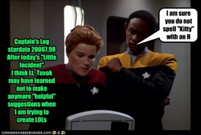 "Captain's Log stardate 20067.98 After today's ""Little Incident"" I think Lt.  Tuvok may have learned not to make anymore ""helpful"" suggestions when I am trying to create LOLs"