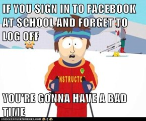 IF YOU SIGN IN TO FACEBOOK AT SCHOOL AND FORGET TO LOG OFF  YOU'RE GONNA HAVE A BAD TIME