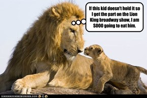 If this kid doesn't hold it so I get the part on the Lion King broadway show, I am SOOO going to eat him.