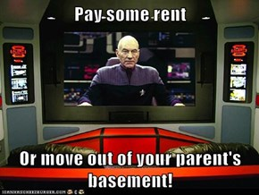 Pay some rent  Or move out of your parent's basement!