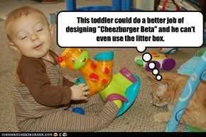 "This toddler could do a better job of designing ""Cheezburger Beta"" and he can't even use the litter box."