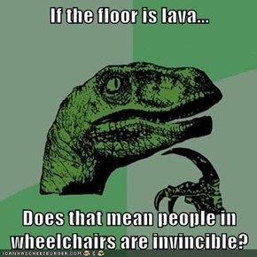 If the floor is lava...  Does that mean people in wheelchairs are invincible?