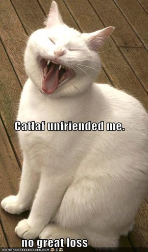 Catlaf unfriended me.         no great loss