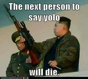 The next person to say yolo  will die.